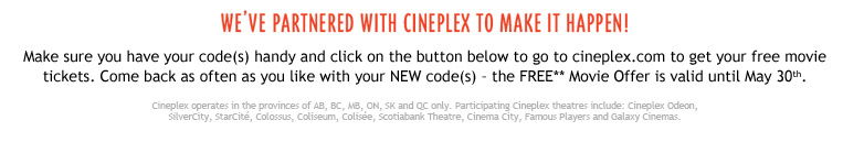we've partnered with Cineplex to make it happen! Make sure you have your code(s) handy and click on the button below to go to cineplex.com to get your free movie tickets. Come back as often as you like with your NEW code(s) – the FREE** Movie Offer is valid until May 30th. Cineplex operates in the provinces of AB, BC, MB, ON, SK and QC only. Participating Cineplex theatres include: Cineplex Odeon, SilverCity, StarCité, Colossus, Coliseum, Colisée, Scotiabank Theatre, Cinema City, Famous Players and Galaxy Cinemas.