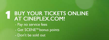 1. Buy your tickets online at Cineplex.com! Pay no service fees, Get SCENE™ bonus points, Don't be sold out