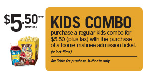$5.50 plus tax toonie matinee bundle. regular kids combo & toonie matinee admission. (select films) available for purchase in theatre only