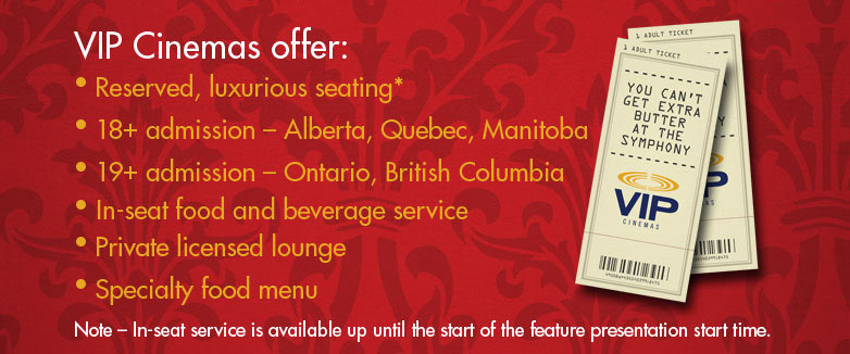 VIP Cinemas offer - Reserved, luxurious seating - 19+ admission - Ontario, British Columbia - 18+ admission - Alberta - In-seat food beverage service - Private licensed lounge - Specialty food menu - NOTE - In-seat service is available up until the start of the feature presentation start time